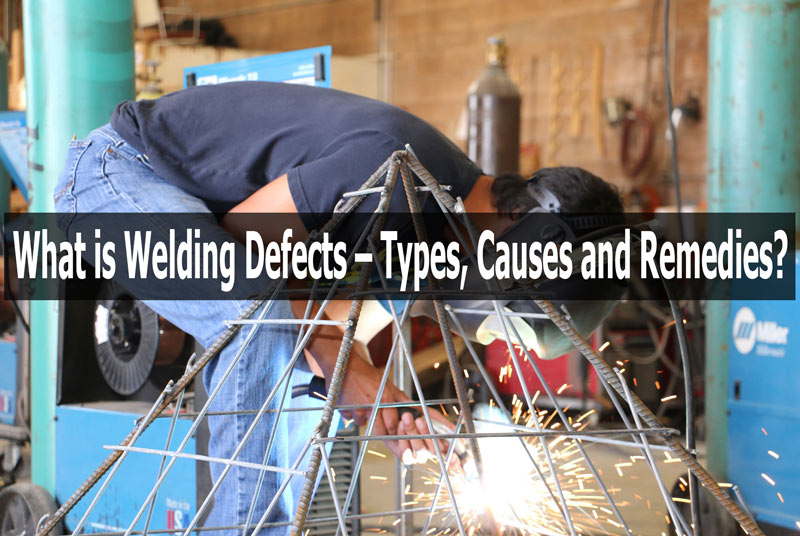 Welding Defects Types - Causes and Remedies